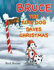 BRUCE THE FIRE DOG SAVES CHRISTMAS by Buck Boylan