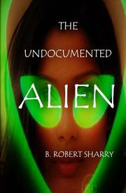 THE UNDOCUMENTED ALIEN by B. Robert Sharry