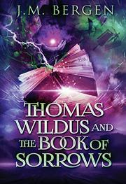 THOMAS WILDUS & THE BOOK OF SORROWS  by J.M. Bergen