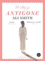 THE STORY OF ANTIGONE by Ali Smith