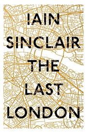 THE LAST LONDON by Iain  Sinclair