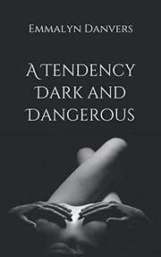 A TENDENCY DARK AND DANGEROUS by Emmalyn Danvers