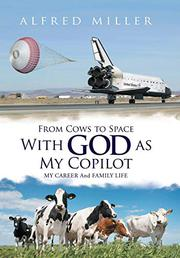 FROM COWS TO SPACE WITH GOD AS MY COPILOT by Alfred Miller