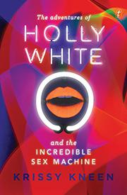 THE ADVENTURES OF HOLLY WHITE AND THE INCREDIBLE SEX MACHINE by Krissy Kneen