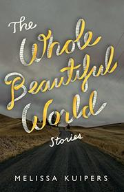 THE WHOLE BEAUTIFUL WORLD by Melissa Kuipers