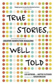 TRUE STORIES, WELL TOLD by Lee Gutkind