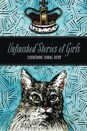 UNFINISHED STORIES OF GIRLS by Catherine Zobal Dent
