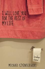 I WILL LOVE YOU FOR THE REST OF MY LIFE by Michael Czyzniejewski