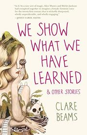 WE SHOW WHAT WE HAVE LEARNED AND OTHER STORIES by Clare Beams