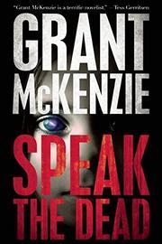 SPEAK THE DEAD by Grant McKenzie
