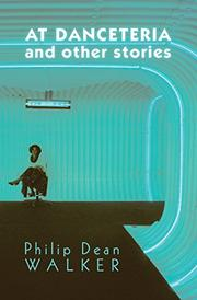 AT DANCETERIA AND OTHER STORIES by Philip Dean Walker