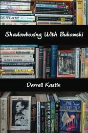 Shadowboxing With Bukowski by Darrell Kastin