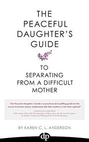The Peaceful Daughter's Guide To Separating From A Difficult Mother by Karen C.L. Anderson