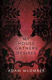 MY HOUSE GATHERS DESIRES by Adam McOmber