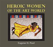 HEROIC WOMEN OF THE ART WORLD by Eugene H. Pool