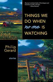 THE THINGS WE DO WHEN NO ONE IS WATCHING by Philip Gerard