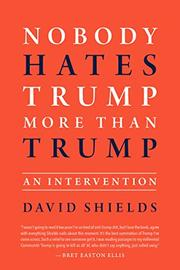 NOBODY HATES TRUMP MORE THAN TRUMP by David Shields