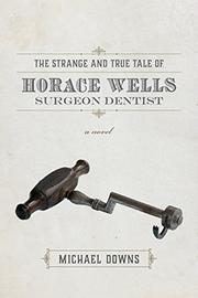 THE STRANGE AND TRUE TALE OF HORACE WELLS, SURGEON DENTIST by Michael Downs