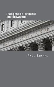 FIXING THE U.S. CRIMINAL JUSTICE SYSTEM by Paul Brakke