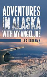 ADVENTURES IN ALASKA WITH MY ANGEL JOE by Les  Bingman