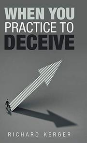 WHEN YOU PRACTICE TO DECEIVE by Richard  Kerger