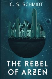 THE REBEL OF ARZEN by C. S.  Schmidt