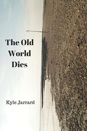 THE OLD WORLD DIES by Kyle Jarrard