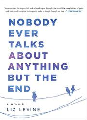 NOBODY EVER TALKS ABOUT ANYTHING BUT THE END by Liz Levine