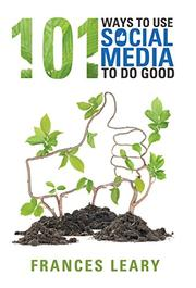 101 WAYS TO USE SOCIAL MEDIA TO DO GOOD by Frances  Leary