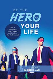 BE THE HERO OF YOUR LIFE by J. Scott  MacMillan