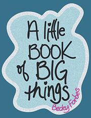 A LITTLE BOOK OF BIG THINGS by Becky  Forbes