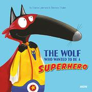 THE WOLF WHO WANTED TO BE A SUPERHERO by Orianne Lallemand