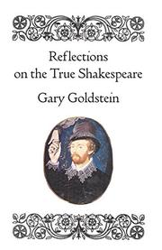 REFLECTIONS ON THE TRUE SHAKESPEARE by Gary Goldstein