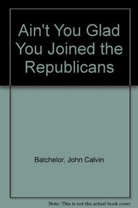 """""""AIN'T YOU GLAD YOU JOINED THE REPUBLICANS?"""""""