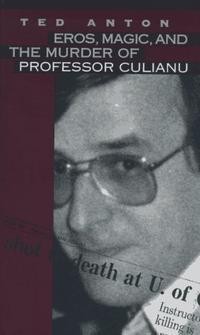 EROS, MAGIC, AND THE MURDER OF PROFESSOR CULIANU