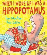 WHEN I WOKE UP I WAS A HIPPOPOTAMUS