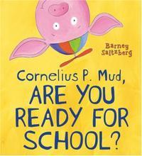 CORNELIUS P. MUD, ARE YOU READY FOR SCHOOL?
