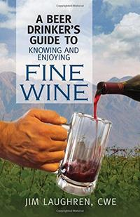 A Beer Drinker's Guide To Knowing And Enjoying Fine Wine