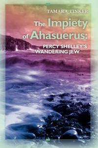 The Impiety of Ahasuerus: Percy Shelley's Wandering Jew