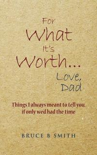 FOR WHAT IT'S WORTH...LOVE, DAD
