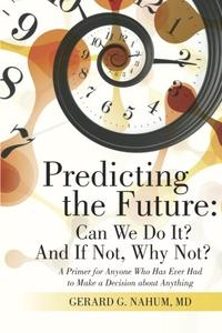 Predicting the Future: Can We Do It? And If Not, Why Not?