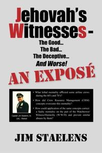 Jehovah's Witnesses - The Good... The Bad... The Deceptive... And Worse! An Exposé -