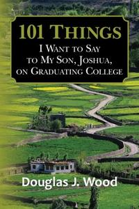 101 Things I Want to Say to My Son, Joshua, on Graduating College