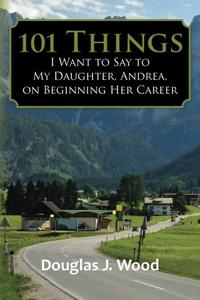 101 Things I Want to Say to My Daughter, Andrea, on Beginning Her Career