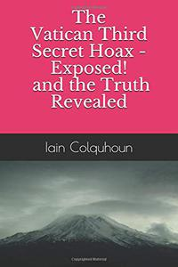 The Vatican Third Secret Hoax - Exposed! and the Truth Revealed