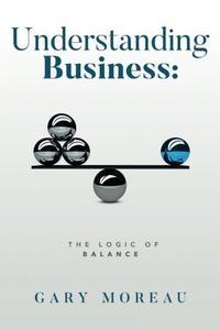 UNDERSTANDING BUSINESS: THE LOGIC OF BALANCE