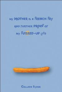 MY MOTHER IS A FRENCH FRY AND FURTHER PROOF OF MY FUZZED-UP LIFE