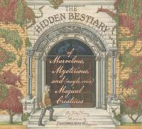 THE HIDDEN BESTIARY OF MARVELOUS, MYSTERIOUS, AND (MAYBE EVEN) MAGICAL CREATURES