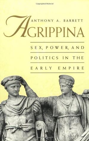 """AGRIPPINA: Sex, Power, and Politics in the Early Empire"""
