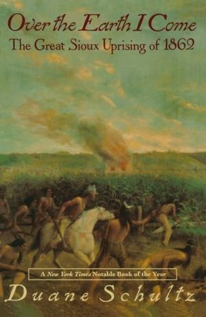 OVER THE EARTH I COME: The Great Sioux Uprising of 1862